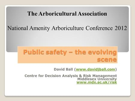 Public safety – the evolving scene David Ball (www.davidjball.com)www.davidjball.com Centre for Decision Analysis & Risk Management Middlesex University.