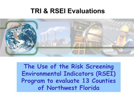 The Use of the Risk Screening Environmental Indicators (RSEI) Program to evaluate 13 Counties of Northwest Florida TRI & RSEI Evaluations.