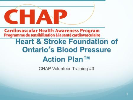 Heart & Stroke Foundation of Ontario's Blood Pressure Action Heart & Stroke Foundation of Ontario's Blood Pressure Action Plan™ CHAP Volunteer Training.