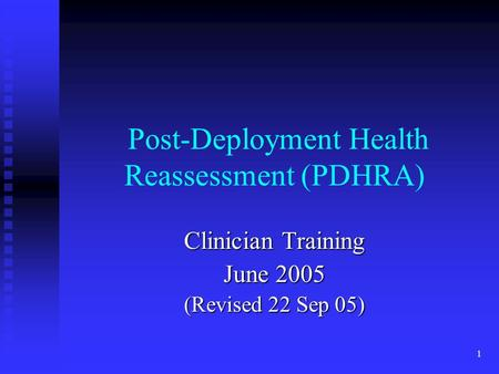 1 Post-Deployment Health Reassessment (PDHRA) Clinician Training June 2005 (Revised 22 Sep 05)