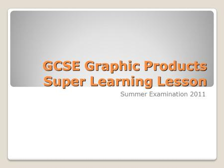 GCSE Graphic Products Super Learning Lesson Summer Examination 2011.