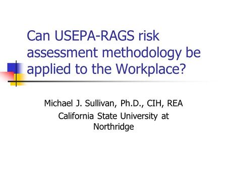 Can USEPA-RAGS risk assessment methodology be applied to the Workplace? Michael J. Sullivan, Ph.D., CIH, REA California State University at Northridge.