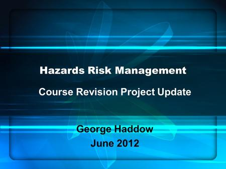 Hazards Risk Management Course Revision Project Update George Haddow June 2012.