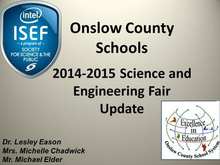 Onslow County Schools 2014-2015 Science and Engineering Fair Update Dr. Lesley Eason Mrs. Michelle Chadwick Mr. Michael Elder.
