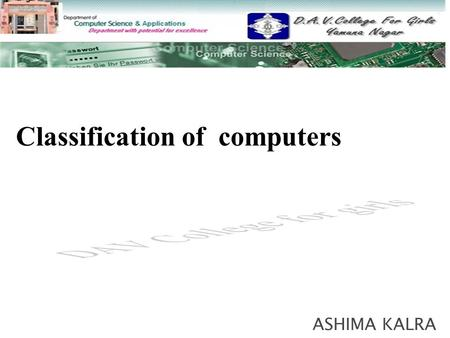 ASHIMA KALRA Classification of computers  Computers are classified according to  Purpose Purpose  Data handling Data handling  Size Size.