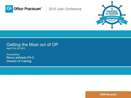 2015 User Conference Getting the Most out of OP April 23 & 25, 2015 Presented by: Rena Lekfowitz PA-C Director of Training EHR Session.