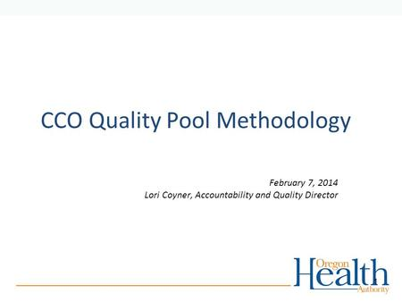 CCO Quality Pool Methodology February 7, 2014 Lori Coyner, Accountability and Quality Director 1.
