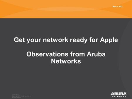 CONFIDENTIAL © Copyright 2011. Aruba Networks, Inc. All rights reserved Get your network ready for Apple Observations from Aruba Networks March 2012.