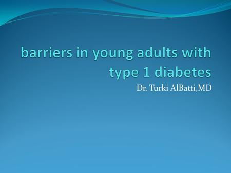 Dr. Turki AlBatti,MD. barriers in young adults with type 1 diabetes Glycemic control and adherence behaviors remain low for patients with type 1 diabetes.