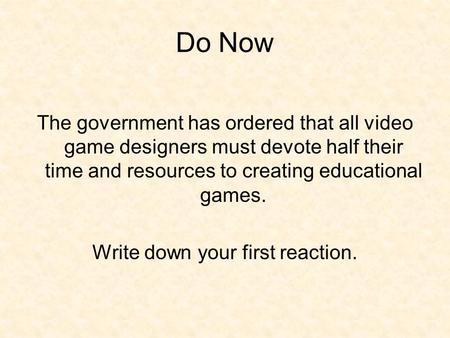 Do Now The government has ordered that all video game designers must devote half their time and resources to creating educational games. Write down your.