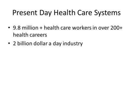 Present Day Health Care Systems 9.8 million + health care workers in over 200+ health careers 2 billion dollar a day industry.