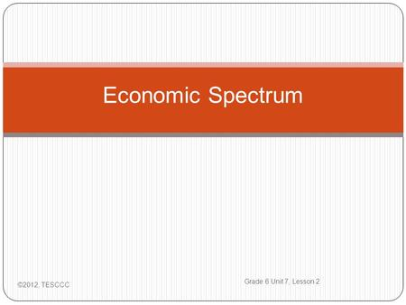 Economic Spectrum ©2012, TESCCC Grade 6 Unit 7, Lesson 2.