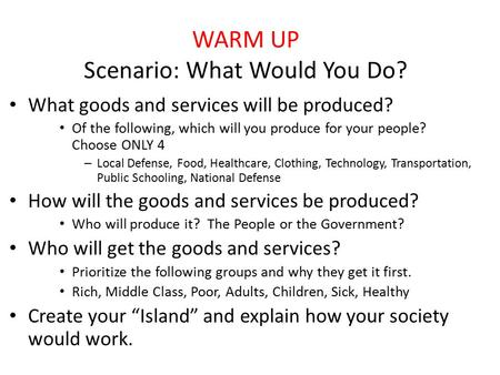 WARM UP Scenario: What Would You Do? What goods and services will be produced? Of the following, which will you produce for your people? Choose ONLY 4.