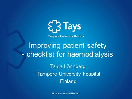 Improving patient safety - checklist for haemodialysis Tanja Lönnberg Tampere University hospital Finland.