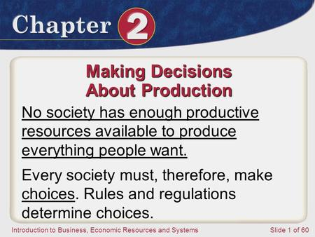 Introduction to Business, Economic Resources and SystemsSlide 1 of 60 Making Decisions About Production No society has enough productive resources available.