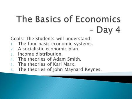 Goals: The Students will understand: 1. The four basic economic systems. 2. A socialistic economic plan. 3. Income distribution. 4. The theories of Adam.