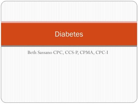 Beth Sassano CPC, CCS-P, CPMA, CPC-I Diabetes. Diabetes mellitus (DM) is a syndrome characterized by hyperglycemia from impaired insulin production. Associated.