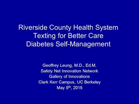 Riverside County Health System Texting for Better Care Diabetes Self-Management Geoffrey Leung, M.D., Ed.M. Safety Net Innovation Network Gallery of Innovations.