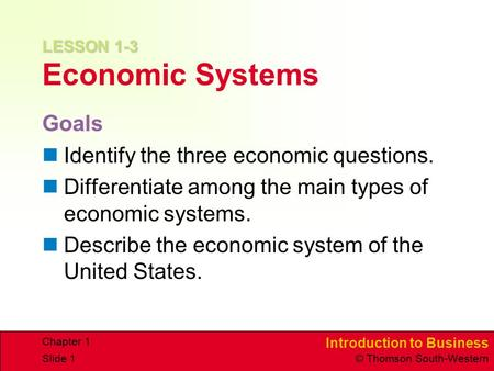 Introduction to Business © Thomson South-Western Chapter 1 Slide 1 LESSON 1-3 LESSON 1-3 Economic Systems Goals Identify the three economic questions.