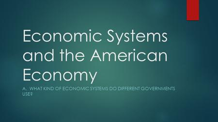 Economic Systems and the American Economy A. WHAT KIND OF ECONOMIC SYSTEMS DO DIFFERENT GOVERNMENTS USE?