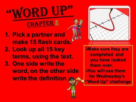 1.Pick a partner and make 15 flash cards. 2.Look up all 15 key terms, using the text. 3.One side write the word, on the other side write the definition.