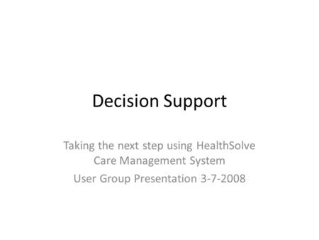 Decision Support Taking the next step using HealthSolve Care Management System User Group Presentation 3-7-2008.