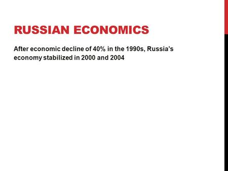 RUSSIAN ECONOMICS After economic decline of 40% in the 1990s, Russia's economy stabilized in 2000 and 2004.