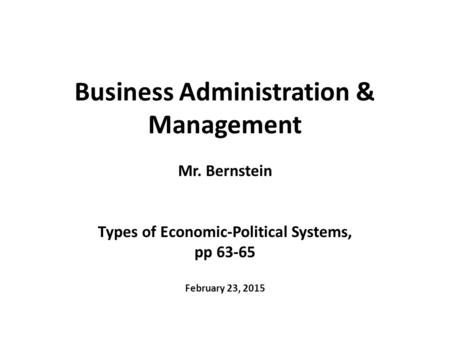 Business Administration & Management Mr. Bernstein Types of Economic-Political Systems, pp 63-65 February 23, 2015.