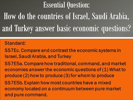 Essential Question: How do the countries of Israel, Saudi Arabia, and Turkey answer basic economic questions? Standard: SS7Ec. Compare and contrast the.