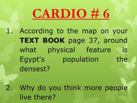 CARDIO # 6 1.According to the map on your TEXT BOOK page 37, around what physical feature is Egypt's population the densest? 2.Why do you think more people.