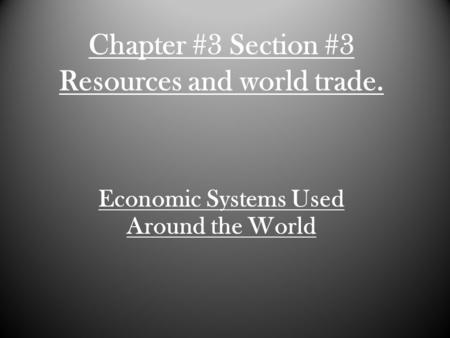 Chapter #3 Section #3 Resources and world trade. Economic Systems Used Around the World.
