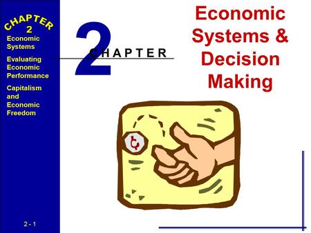 2 - 1 Economic Systems Evaluating Economic Performance Capitalism and Economic Freedom Economic Systems & Decision Making 2 C H A P T E R.
