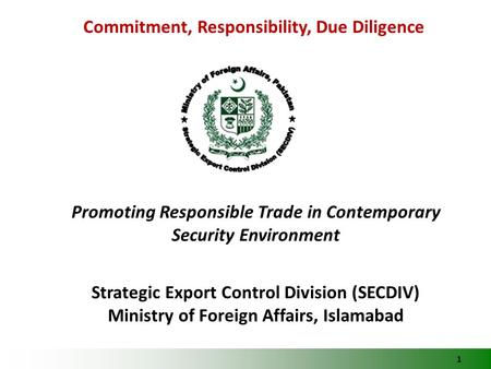 1 Commitment, Responsibility, Due Diligence Promoting Responsible Trade in Contemporary Security Environment Strategic Export Control Division (SECDIV)