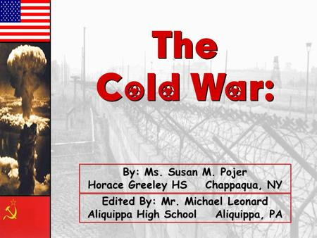 The Cold War: The Cold War: By: Ms. Susan M. Pojer Horace Greeley HS Chappaqua, NY Edited By: Mr. Michael Leonard Aliquippa High School Aliquippa, PA.