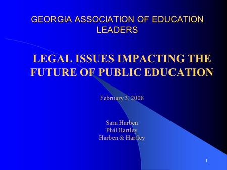 1 GEORGIA ASSOCIATION OF EDUCATION LEADERS LEGAL ISSUES IMPACTING THE FUTURE OF PUBLIC EDUCATION February 3, 2008 Sam Harben Phil Hartley Harben & Hartley.