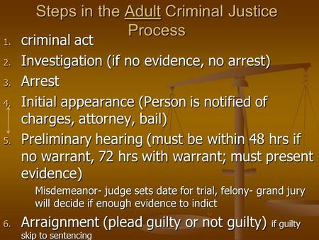 Steps in the Adult Criminal Justice Process 1. criminal act 2. Investigation (if no evidence, no arrest) 3. Arrest 4. Initial appearance (Person is notified.