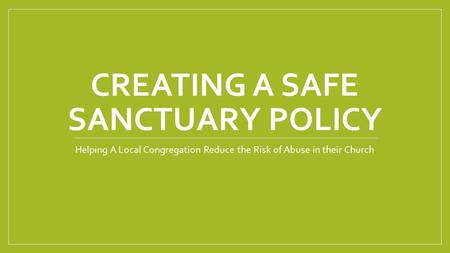 CREATING A SAFE SANCTUARY POLICY Helping A Local Congregation Reduce the Risk of Abuse in their Church.