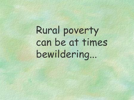 Rural poverty can be at times bewildering.... Let us try to understand poverty in rural West Bengal in a simple power point presentation...