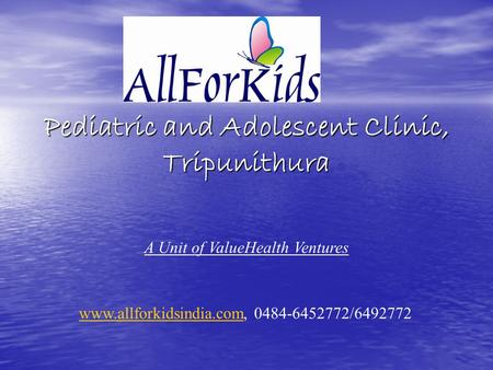 Pediatric and Adolescent Clinic, Tripunithura www.allforkidsindia.comwww.allforkidsindia.com, 0484-6452772/6492772 A Unit of ValueHealth Ventures.