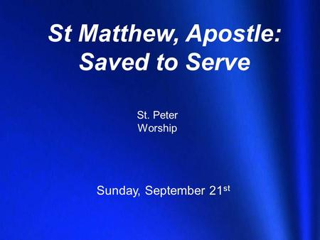 St Matthew, Apostle: Saved to Serve St. Peter Worship Sunday, September 21 st.