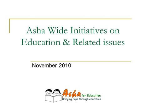 Asha Wide Initiatives on Education & Related issues November 2010.