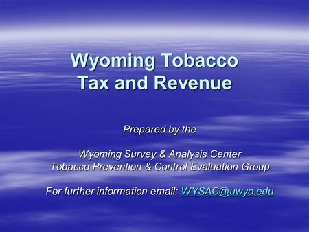 Wyoming Tobacco Tax and Revenue Prepared by the Wyoming Survey & Analysis Center Tobacco Prevention & Control Evaluation Group For further information.