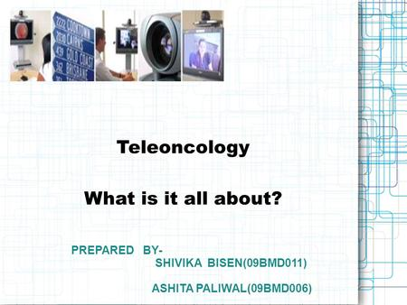 Teleoncology What is it all about? PREPARED BY- SHIVIKA BISEN(09BMD011) ASHITA PALIWAL(09BMD006)