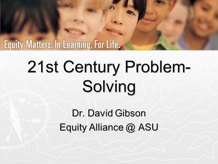 21st Century Problem- Solving Dr. David Gibson Equity ASU.