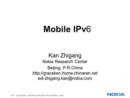 1 /160 © NOKIA 2001 MobileIPv6_Workshop2001.PPT / 04-20-2001 / Tutorial Mobile IPv6 Kan Zhigang Nokia Research Center Beijing, P.R.China