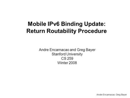 Mobile IPv6 Binding Update: Return Routability Procedure Andre Encarnacao and Greg Bayer Stanford University CS 259 Winter 2008 Andre Encarnacao, Greg.