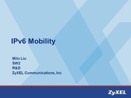 IPv6 Mobility Milo Liu SW2 R&D ZyXEL Communications, Inc.
