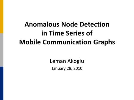 Anomalous Node Detection in Time Series of Mobile Communication Graphs Leman Akoglu January 28, 2010.