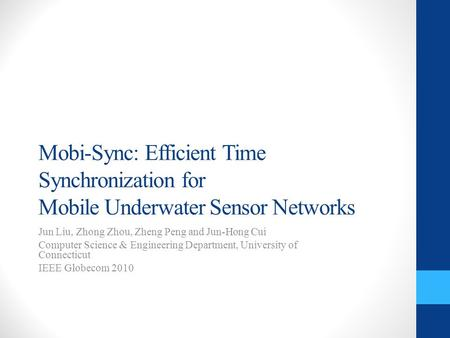 Mobi-Sync: Efficient Time Synchronization for Mobile Underwater Sensor Networks Jun Liu, Zhong Zhou, Zheng Peng and Jun-Hong Cui Computer Science & Engineering.
