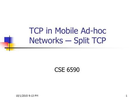 10/1/2015 9:14 PM1 TCP in Mobile Ad-hoc Networks ─ Split TCP CSE 6590.